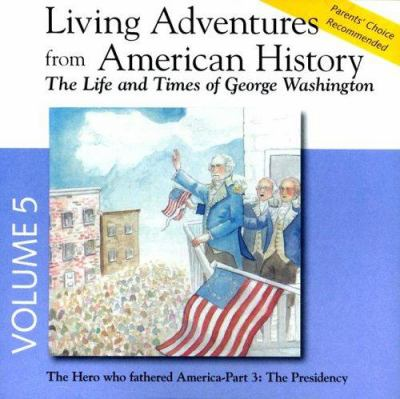 Living Adventures from American History, Volume 5: The Life and Times of George Washington - The Hero That Fathered America - Part 3: The Presidency 9780944168271