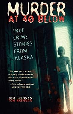 Murder at 40 Below: True Crime Stories from Alaska 9780945397991