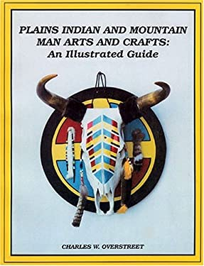 Plains Indian and Mountain Man Arts and Crafts: An Illustrated Guide 9780943604411