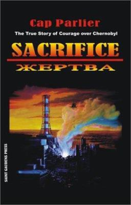 Sacrifice: The True Story of Courage Over Chernobyl 9780943039022