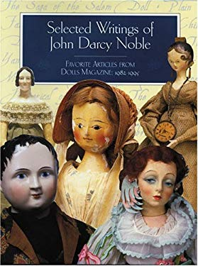 Selected Writings of John Darcy Noble: Favorite Articles from Dolls Magazine: 1982-1995 9780942620269