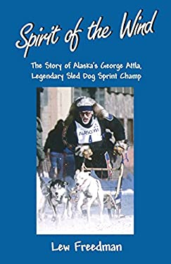 Spirit of the Wind: The Story of Alaska's George Attla, Legendary Sled Dog Sprint Champ 9780945397939