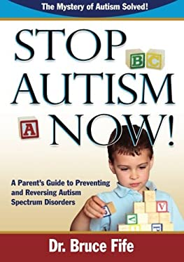Stop Autism Now! a Parent's Guide to Preventing and Reversing Autism Spectrum Disorders 9780941599924