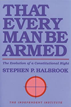 That Every Man Be Armed: The Evolution of a Constitutional Right 9780945999386