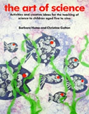 The Art of Science: Activities and Creative Ideas for the Teaching of Science to Children Aged Five to Nine 9780947882112
