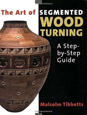 The Art of Segmented Wood Turning: A Step-By-Step Guide 9780941936866