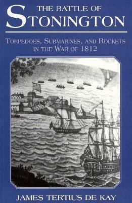 The Battle of Stonington: Torpedoes, Submarines, and Rockets in the War of 1812 9780940160736