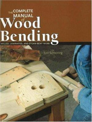 The Complete Manual of Wood Bending: Milled, Laminated, and Steambent Work 9780941936545
