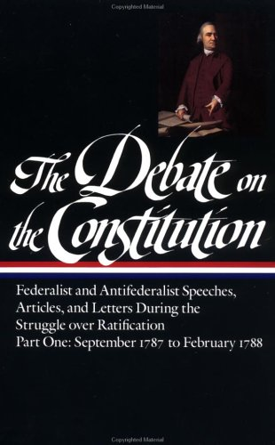 The Debate on the Constitution Part 1: Part 1: September 1787 to February 1788 9780940450424