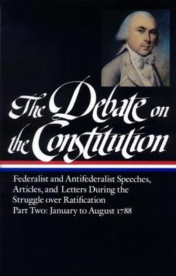 The Debate on the Constitution Part 2: Part 2: January to August 1788 9780940450646