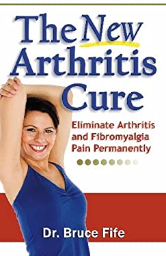 The New Arthritis Cure: Eliminate Arthritis and Fibromyalgia Pain Permanently 9780941599825