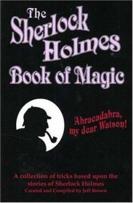 The Sherlock Holmes Book of Magic: A Collection of Tricks Based Upon the Stories of Sherlock Holmes 9780941599573