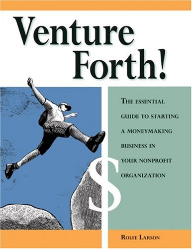 Venture Forth!: The Essential Guide to Starting a Moneymaking Business in Your Nonprofit Organization 9780940069244