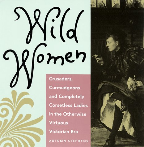Wild Women: Crusaders, Curmudgeons, and Completely Corsetless Ladies in the Otherwise Virtuous Victorian Era 9780943233369