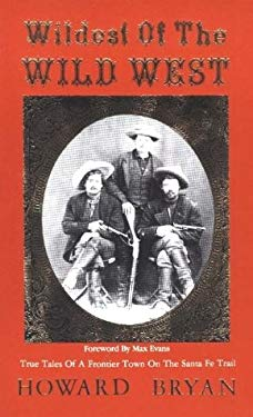 Wildest of the Wild West: True Tales of a Frontier Town on the Sante Fe Trail Howard Bryan and Max Evans