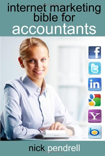 Internet Marketing Bible for Accountants: The Complete Guide to Using Social Media and Online Advertising Including Facebook, Twitter, Google and Link 9780956144829
