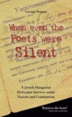 When Even the Poets Were Silent: The Life of a Jewish Hungarian Holocaust Survivor Under Nazism and Communism 9780956384751