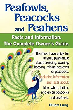 Peafowls, Peacocks and Peahens. Including Facts and Information about Blue, White, Indian and Green Peacocks. Breeding, Owning, Keeping and Raising Pe 9780956626998