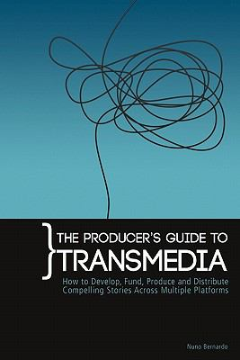 The Producer's Guide to Transmedia: How to Develop, Fund, Produce and Distribute Compelling Stories Across Multiple Platforms 9780956750006