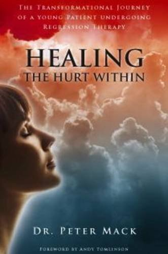 Healing Deep Hurt Within Healing Deep Hurt Within - The Transformational Journey of a Young Patient Using Regression Therapy 9780956788719