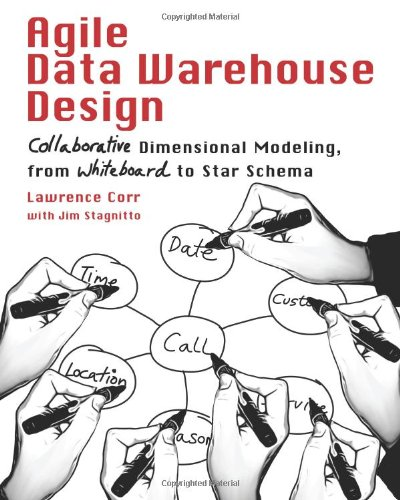 Agile Data Warehouse Design: Collaborative Dimensional Modeling, from Whiteboard to Star Schema 9780956817204