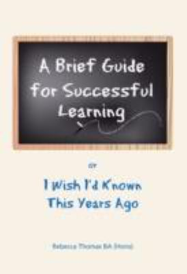 A Brief Guide for Successful Learning: Or I Wish I'd Known This Years Ago 9780956171108
