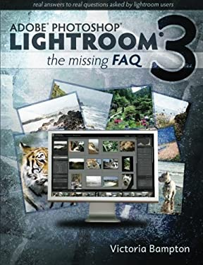 Adobe Lightroom 3 - The Missing FAQ - Real Answers to Real Questions Asked by Lightroom Users 9780956003041