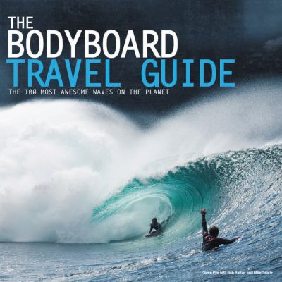 The Bodyboard Travel Guide: The 100 Most Awesome Waves on the Planet 9780956789303