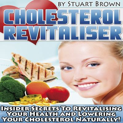 Cholesterol Revitaliser: Insider Secrets to Revitalising Your Health and Lowering Your Cholesterol Naturally! 9780956436306