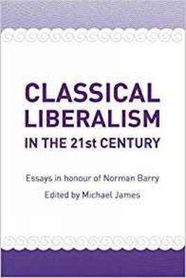 Classical Liberalism in the 21st Century: Essays in Honour of Norman Barry 9780956071644