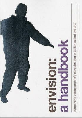 Envision: A Handbook: Supporting Young People's Participation in Galleries and the Arts 9780955908828