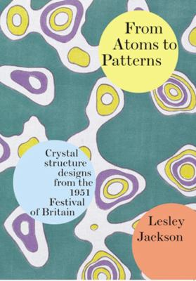 From Atoms to Patterns: Crystal Structure Designs from the 1951 Festival of Britain 9780955374111
