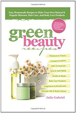 Green Beauty Recipes: Easy Homemade Recipes to Make Your Own Organic and Natural Skincare, Hair Care and Body Care Products 9780956355812