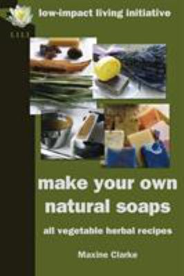 Make Your Own Natural Soaps: All Vegetable Herbal Recipes 9780954917180