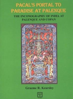 Pacal's Portal to Paradise at Palenque: The Inconography of India at Palenque and Copan 9780954115814