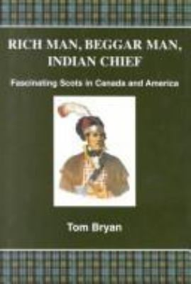 Rich Man, Beggar Man, Indian Chief: Fascinating Scots in Canada and America 9780952095040