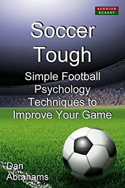 Soccer Tough: Simple Football Psychology Techniques to Improve Your Game 9780957051195