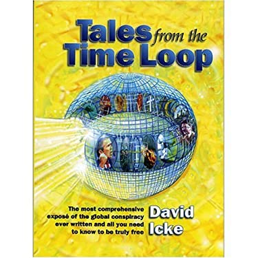 Tales from the Time Loop: The Most Comprehensive Expose of the Global Conspiracy Ever Written and All You Need to Know to Be Truly Free 9780953881048