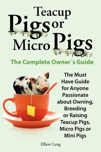 Teacup Pigs and Micro Pigs, the Complete Owner's Guide 9780956626929