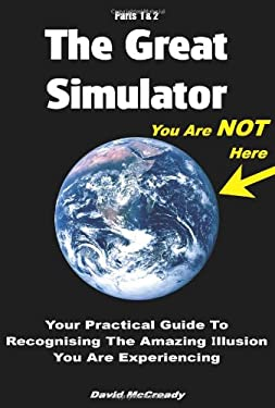 The Great Simulator, Parts 1 & 2: Your Practical Guide to Recognising the Amazing Illusion You Are Experiencing 9780955713804