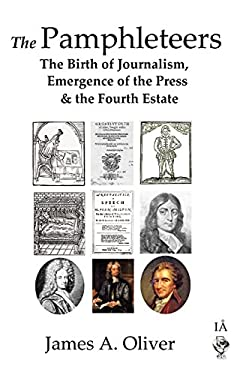 The Pamphleteers: The Birth of Journalism, Emergence of the Press & the Fourth Estate 9780955183447