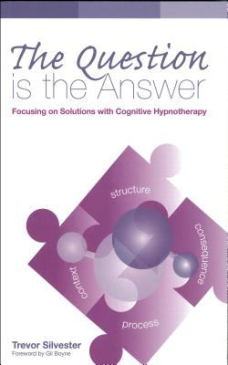 The Question Is the Answer: Focusing on Solutions with Cognitive Hypnotherapy 9780954366445