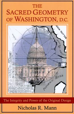 The Sacred Geometry of Washington, D.C.: The Integrity and Power of the Original Design 9780954723071