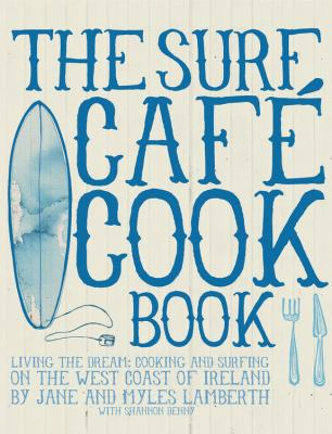 The Surf Cafe Cookbook: Living the Dream: Cooking and Surfing on the West Coast of Ireland 9780956789310