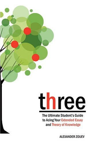 Three: The Ultimate Student's Guide to Acing the Extended Essay and Theory of Knowledge 9780956087300