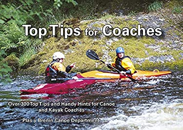 Top Tips for Coaches: Over 300 Top Tips and Handy Hints for Canoe and Kayak Coaches 9780953195664