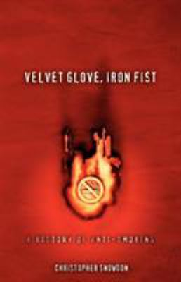 Velvet Glove, Iron Fist: A History of Anti-Smoking 9780956226501
