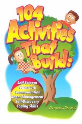 104 Activities That Build: Self-Esteem, Teamwork, Communication, Anger Mangagement, Self-Discovery, and Coping Skills 9780966234138