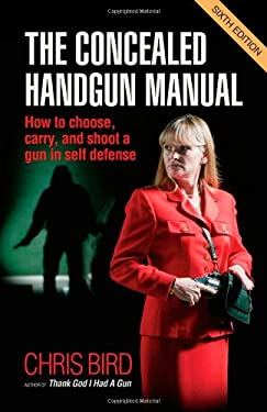 The Concealed Handgun Manual: How to Choose, Carry, and Shoot a Gun in Self Defense 9780965678483
