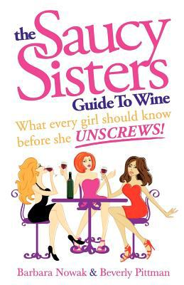 The Saucy Sisters Guide to Wine - What Every Girl Should Know Before She Unscrews 9780965839921